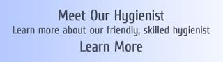 Meet Our Hygienist Learn more about our friendly, skilled hygienist Learn More